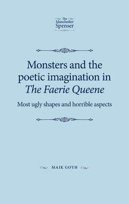 Monsters and the Poetic Imagination in the Faerie Queene: Most Ugly Shapes and Horrible Aspects  by  Goth Maik