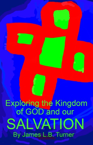 Exploring the Kingdom of God and our Salvation James L.B. Turner