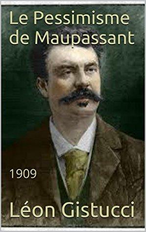 Le Pessimisme de Maupassant: 1909  by  Léon Gistucci