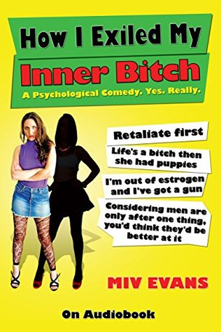 How I Exiled My Inner Bitch: A Psychological Comedy. Yes. Really.  by  Miv Evans