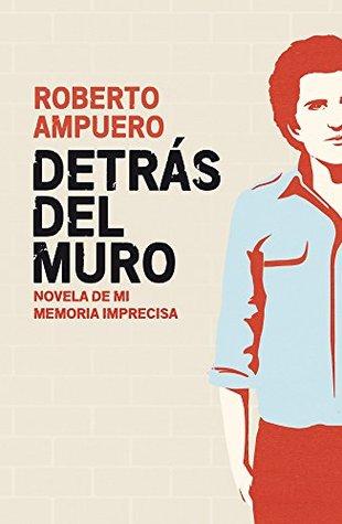 Detrás del muro -  Roberto Ampuero