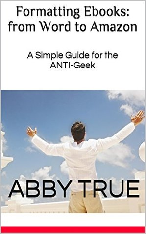 Formatting Ebooks: from Word to Amazon: A Simple Guide for the ANTI-Geek Abby True