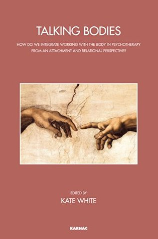 Talking Bodies: How do we Integrate Working with the Body in Psychotherapy from an Attachment and Relational Perspective? (The John Bowlby Memorial Conference Monograph Series) Kate White