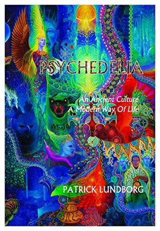 Psychedelia: An Ancient Culture, A Modern Way Of Life  by  Patrick Lundborg