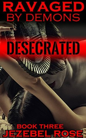 Desecrated: MMMF, Domination, Slave (Ravaged  by  Demons Book 3) by Jezebel Rose