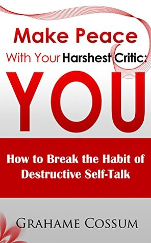 Make Peace With Your Harshest Critic: You: How To Break The Habit Of Destructive Self-Talk. Grahame Cossum