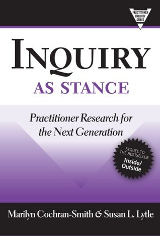 Inquiry as Stance: Practitioner Research for the Next Generation Marilyn Cochran-Smith