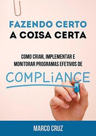 Fazendo Certo a Coisa Certa - Como Criar, Implementar e Monitorar Programas Efetivos de Compliance Marco Cruz