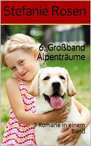 6. Großband Alpenträume: 3 Romane in einem Band  by  Stefanie Rosen