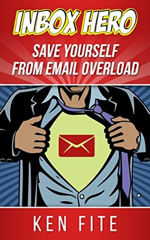 Inbox Hero: Save Yourself from Email Overload  by  Ken Fite