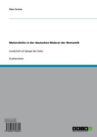 Melancholie in der deutschen Malerei der Romantik: Landschaft als Spiegel der Seele  by  Fleur Cannas