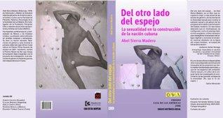Del otro lado del espejo. La sexualidad en la construcción de la nación cubana Abel Sierra Madero