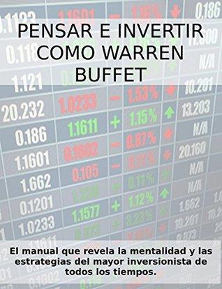 PENSAR E INVERTIR COMO WARREN BUFFETT. El manual que revela las estrategias y la mentalidad del mayor inversionista de todos los tiempos. Stefano Calicchio