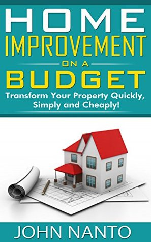 Home Improvement on a Budget: Transform Your Property Quickly, Simply and Cheaply!  by  John Nanto