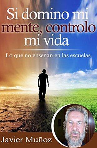 Si domino mi mente, controlo mi vida: Lo que no enseñan en las escuelas.  by  Javier Muñoz