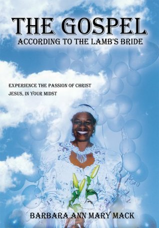 THE GOSPEL ACCORDING TO THE LAMBS BRIDE: EXPERIENCE THE PASSION OF CHRIST JESUS, IN YOUR MIDST Barbara Ann Mary Mack