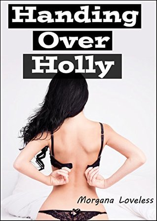 Handing Over Holly  by  Morgana Loveless