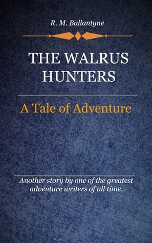 The Walrus Hunters :A Tale Of Adventure R.M. Ballantyne