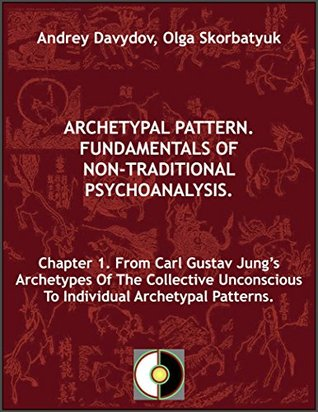 Chapter 1. From Carl Gustav Jungs Archetypes Of The Collective Unconscious To Individual Archetypal Patterns (Archetypal Pattern. Fundamentals Of Non-Traditional Psychoanalysis.)  by  Andrey Davydov