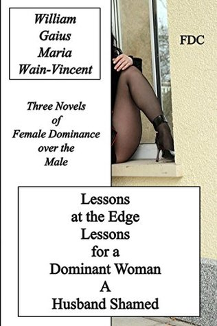 Lessons at the Edge - Lessons for a Dominant Woman - A Husband Shamed: Three Novels of Female Dominance over the Male  by  William Gaius