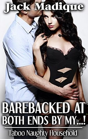 Barebacked at Both Ends my...!: Taboo Naughty Household (Interracial Multiple Partner Urban Bareback Seduction) by Jack Madique