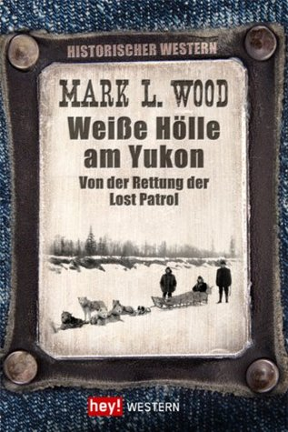 Weiße Hölle am Yukon: Von der Rettung der Lost Patrol  by  Mark L. Wood