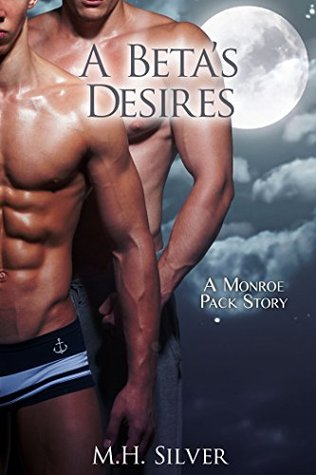 A Betas Desires (Monroe Pack, #2) M.H. Silver
