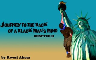 Journey to the Back of a Black Mans Mind: Chapter II  by  kwesi Akosa