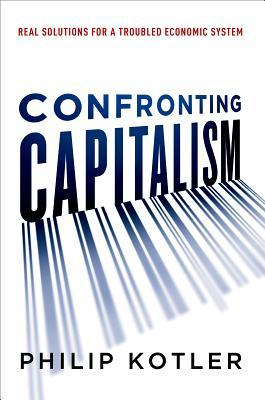 Confronting Capitalism by Philip Kotler, Ph.D.