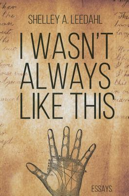 I Wasn't Always Like This by Shelley Leedahl