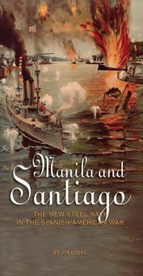 Manila and Santiago: The New Steel Navy in the Spanish-American War  by  Jim Leeke