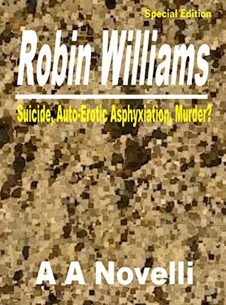 Robin Williams: Suicide, Auto-Erotic Asphyxiation, Murder?  by  A.A. Novelli