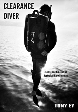 CLEARANCE DIVER: The life and times of an Australian Navy Frogman Tony Ey