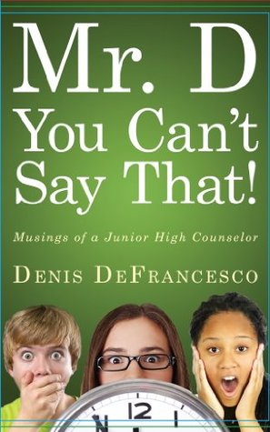 Mr. D, You Cant Say That!: Musings of a Junior High Counselor DeFrancesco Denis