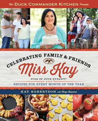 The Duck Commander Kitchen Presents Celebrating Family and Friends: Recipes for Every Month of the Year