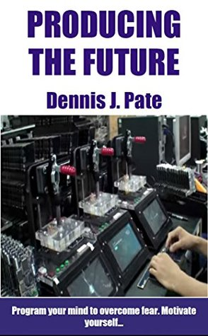 Producing The Future: Motivate Yourself  by  Dennis J. Pate