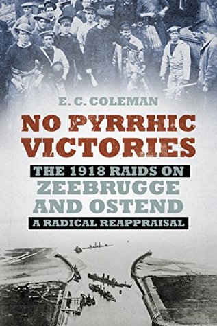 No Pyrrhic Victories: The 1918 Raids on Zeebrugge and Ostend - A Radical Reappraisal E C Coleman