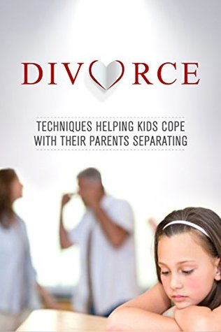 Divorce: Techniques Helping Kids Cope With Their Parents Separating  by  Victoria Poindexter