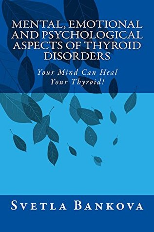 Mental, Emotional and Psychological Aspects of Thyroid Disorders: Your mind can heal your thyroid!  by  Svetla Bankova