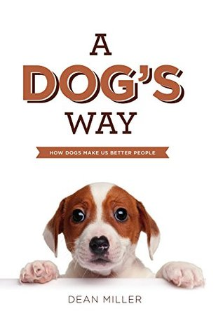 A Dogs Way : How Dogs Make Us Better People Dean Miller
