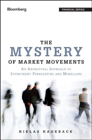 The Mystery of Market Movements: An Archetypal Approach to Investment Forecasting and Modelling  by  Niklas Hageback