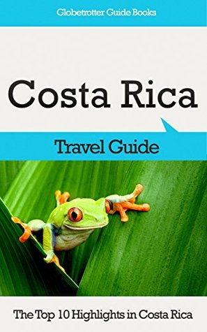 Costa Rica Travel Guide: The Top 10 Highlights in Costa Rica (Globetrotter Guide Books) Marc Cook