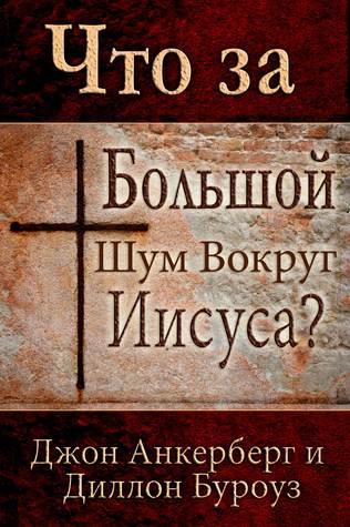 Что за Большой Шум Вокруг Иисуса?  by  Джон Анкерберг
