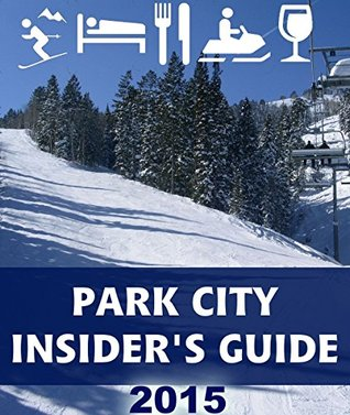 Park City Insiders Guide: Tips and Advice from Locals for Planning Your Park City, Utah Vacation  by  S.P. Scott