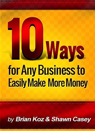 10 Ways For Any Business To Easily Make More Money!  by  Brian Koz