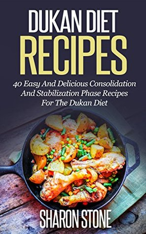 Dukan Diet: Dukan Diet Recipes - 40 Easy And Delicious Consolidation And Stabilization Phase Recipes For The Dukan Diet Sharon Stone