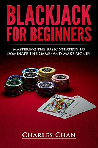 Blackjack For Beginners: Mastering The Basic Strategy To Dominate The Game  by  Charles Chan
