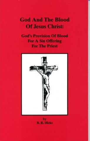 God and the Blood of Jesus Christ, Volume 1: Gods Provision Of Blood For A Sin Offering For the Priests Under The Shadow And Type Under The Old Covenant  by  B. R. Hicks