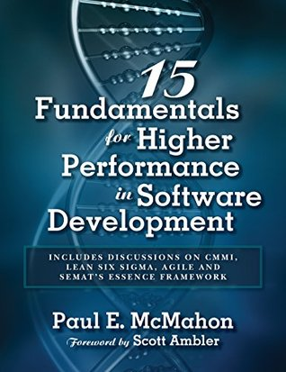 15 Fundamentals for Higher Performance in Software Development: Includes discussions on CMMI, Lean Six Sigma, Agile and SEMATs Essence Framework  by  Paul E. McMahon