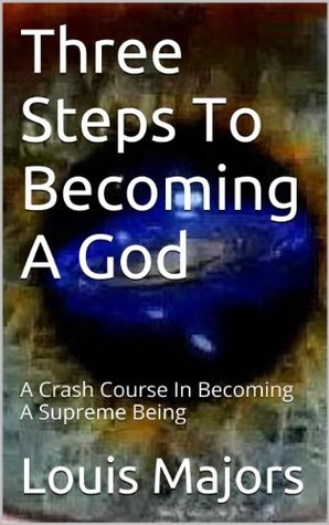 Three Steps To Becoming A God: A Crash Course In Becoming A Supreme Being (STEP3: A Supreme Beings Guide To Existence Book 2) Lou Majors